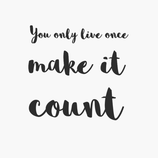 you only live once, make it count